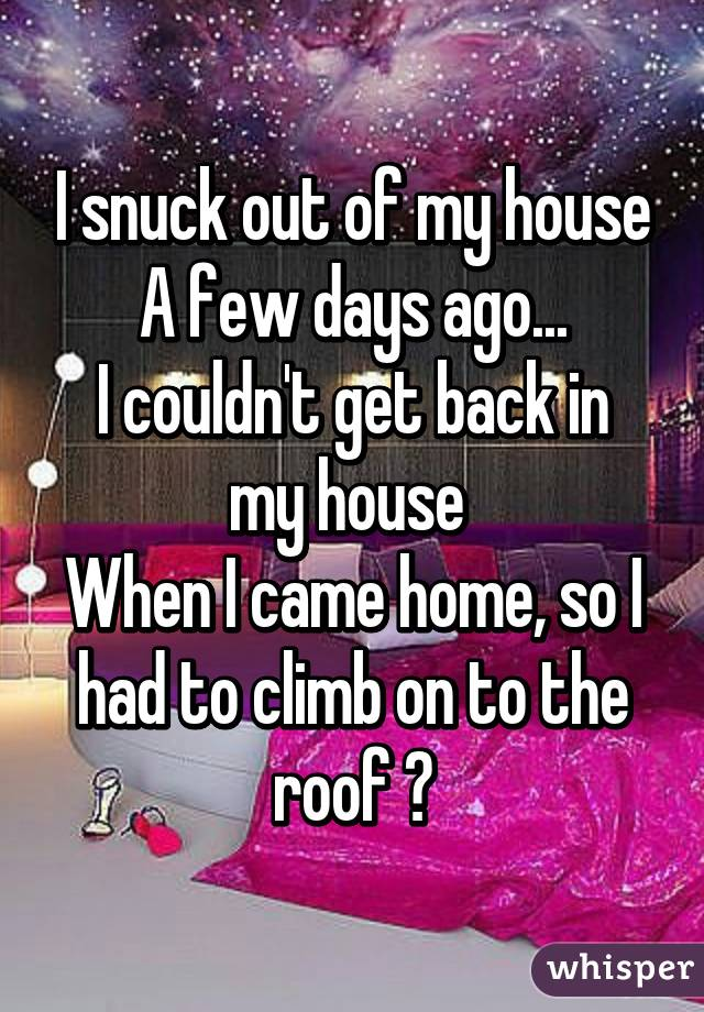 I snuck out of my house A few days ago... I couldn't get back in my house  When I came home, so I had to climb on to the roof 😑