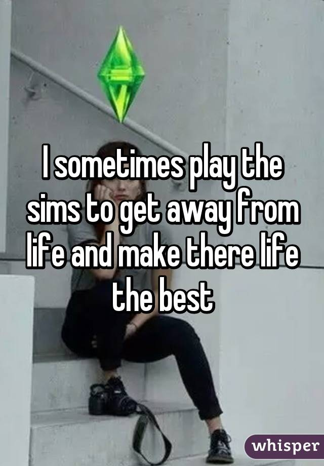 I sometimes play the sims to get away from life and make there life the best