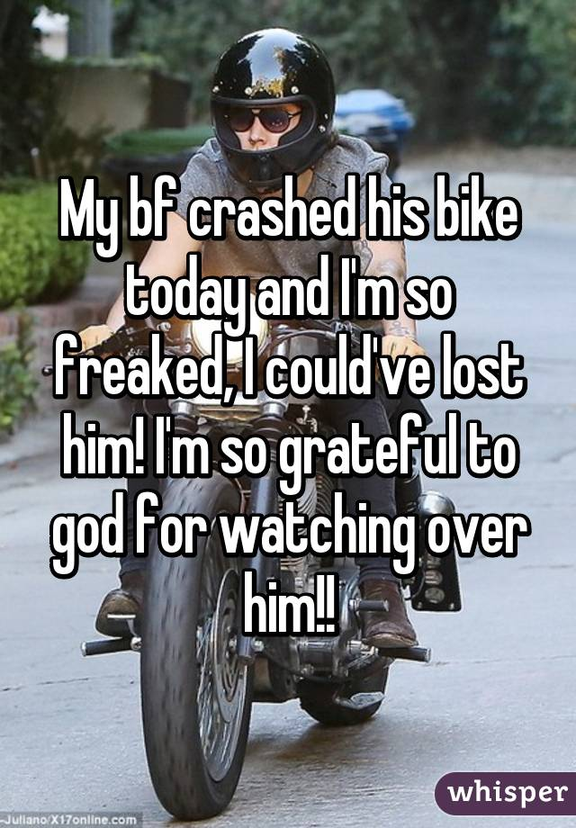 My bf crashed his bike today and I'm so freaked, I could've lost him! I'm so grateful to god for watching over him!!