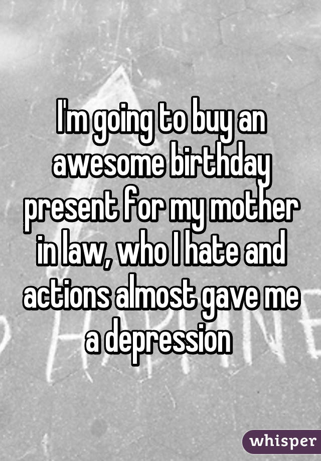 I'm going to buy an awesome birthday present for my mother in law, who I hate and actions almost gave me a depression