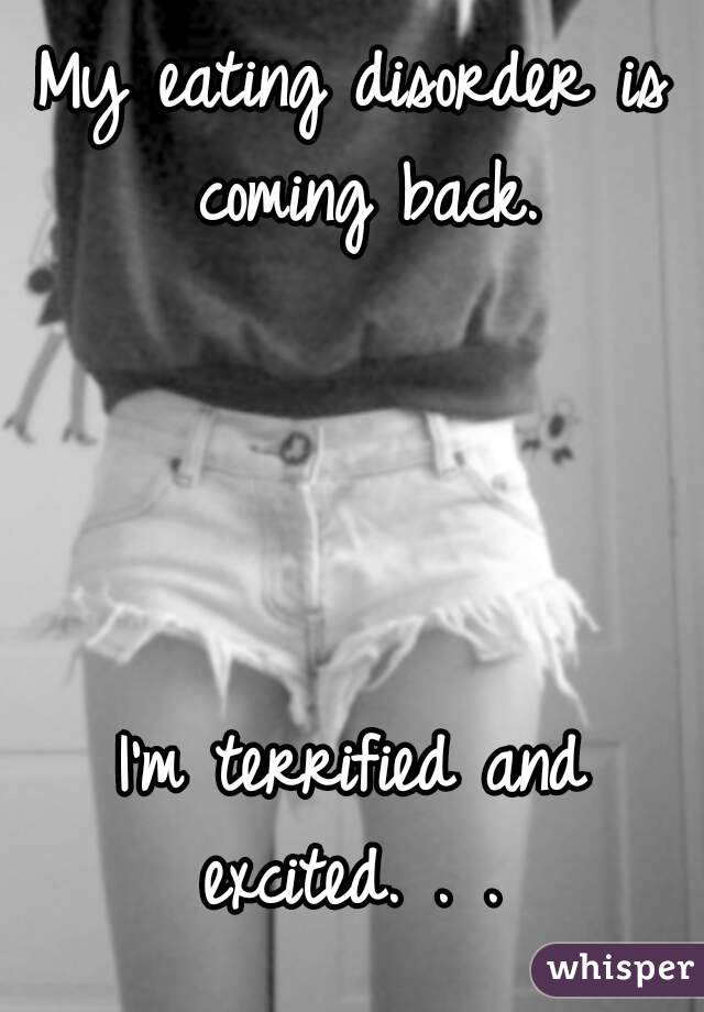 My eating disorder is coming back.     I'm terrified and excited. . .