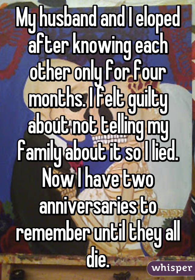 My husband and I eloped after knowing each other only for four months. I felt guilty about not telling my family about it so I lied. Now I have two anniversaries to remember until they all die.