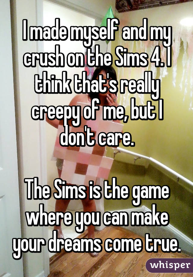 I made myself and my crush on the Sims 4. I think that's really creepy of me, but I don't care.  The Sims is the game where you can make your dreams come true.