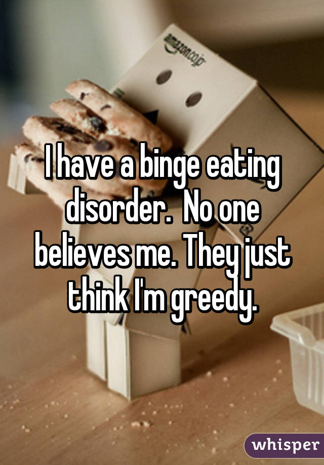 I have a binge eating disorder.  No one believes me. They just think I'm greedy.