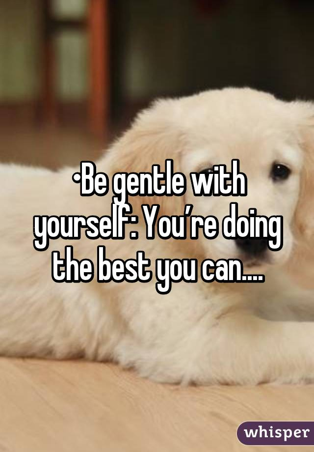 •Be gentle with yourself: You're doing the best you can....