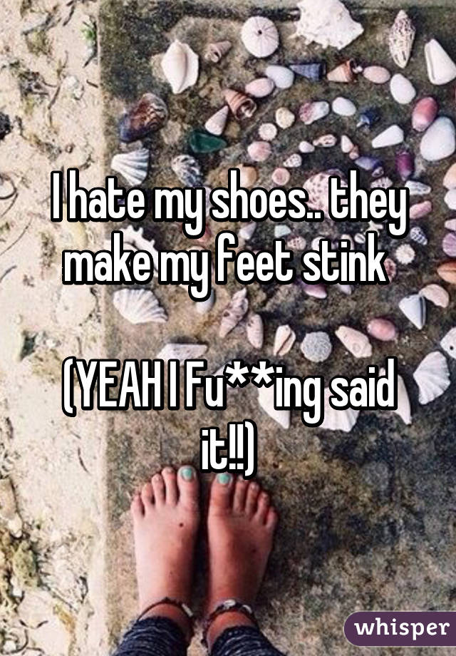 I hate my shoes.. they make my feet stink   (YEAH I Fu**ing said it!!)