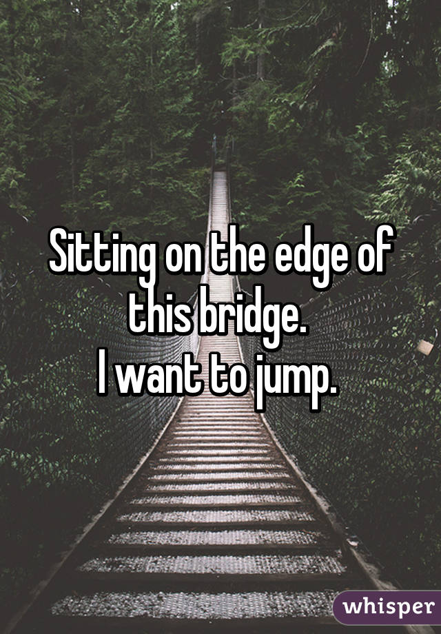 Sitting on the edge of this bridge.  I want to jump.