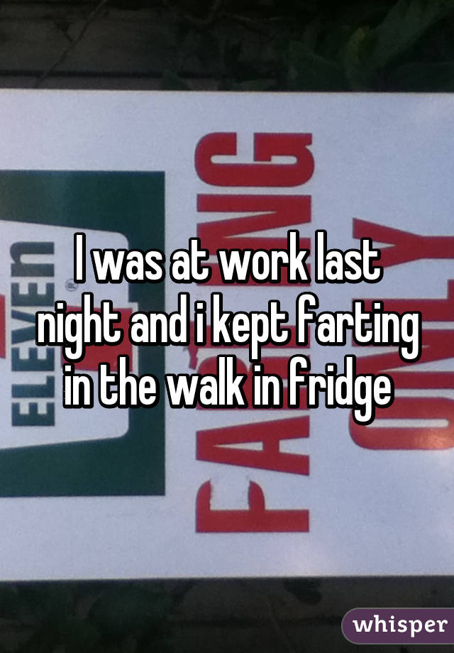 I was at work last night and i kept farting in the walk in fridge