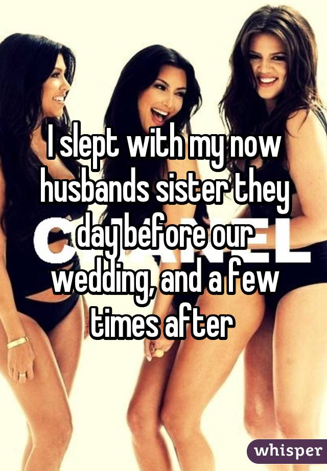 I slept with my now husbands sister they day before our wedding, and a few times after