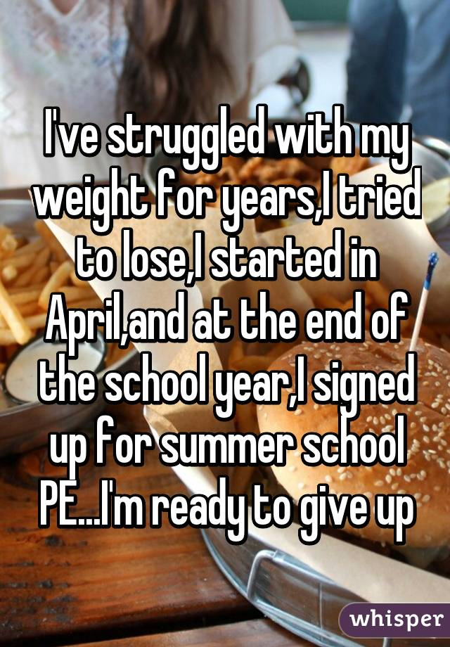 I've struggled with my weight for years,I tried to lose,I started in April,and at the end of the school year,I signed up for summer school PE...I'm ready to give up