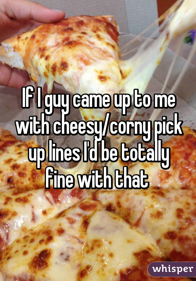 If I guy came up to me with cheesy/corny pick up lines I'd be totally fine with that