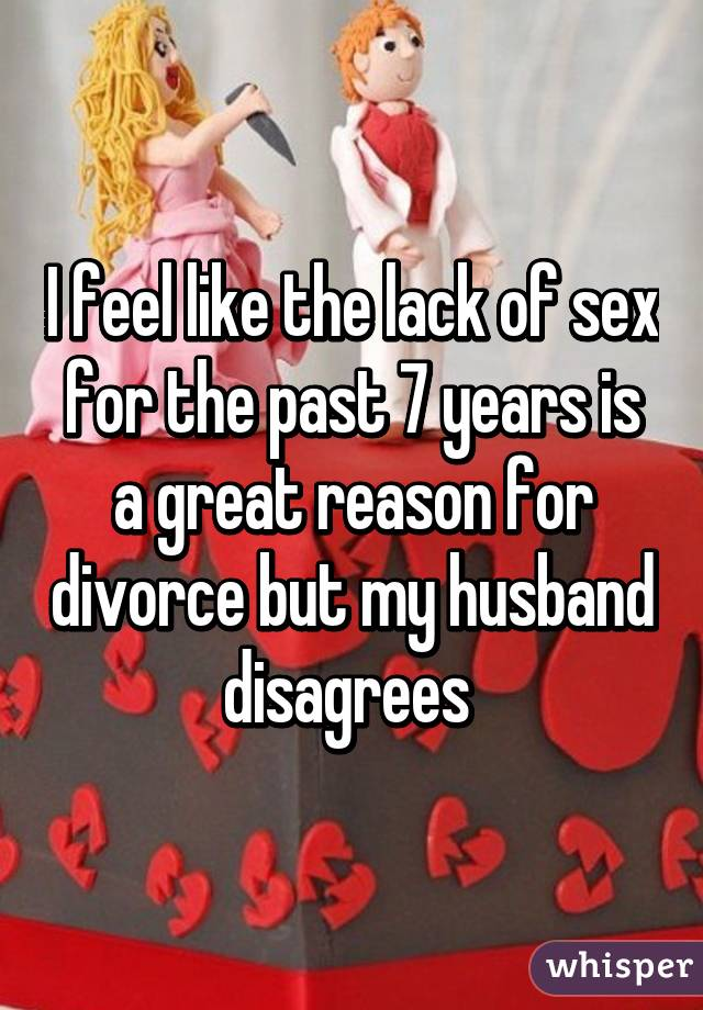 I feel like the lack of sex for the past 7 years is a great reason for divorce but my husband disagrees