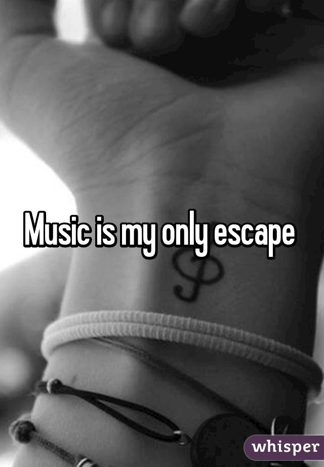 Music is my only escape