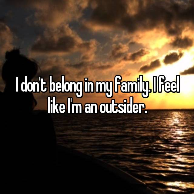 I don't belong in my family. I feel like I'm an outsider.