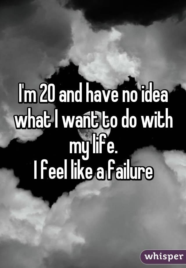 I'm 20 and have no idea what I want to do with my life. I feel like a failure