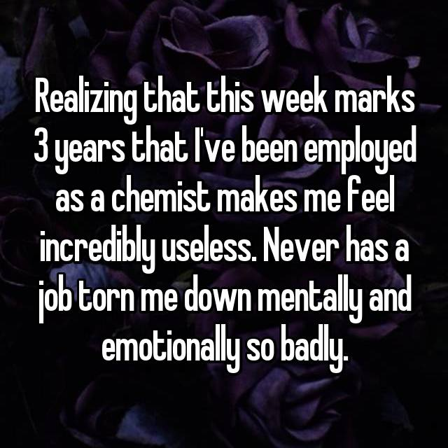 Realizing that this week marks 3 years that I've been employed as a chemist makes me feel incredibly useless. Never has a job torn me down mentally and emotionally so badly.