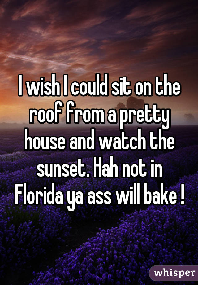 I wish I could sit on the roof from a pretty house and watch the sunset. Hah not in Florida ya ass will bake !