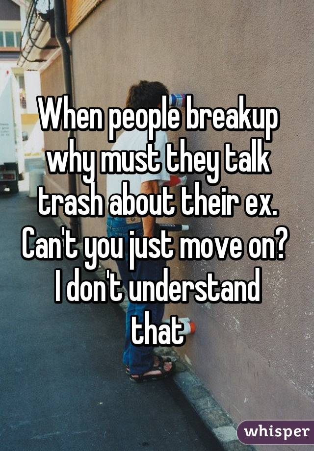 When people breakup why must they talk trash about their ex. Can't you just move on?  I don't understand that