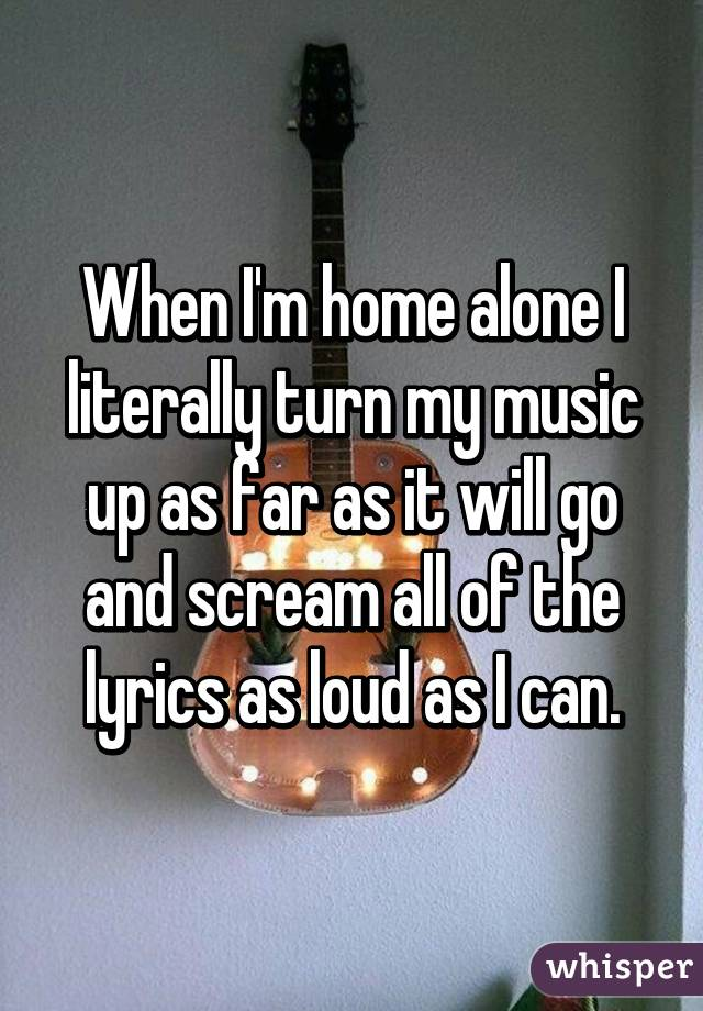 When I'm home alone I literally turn my music up as far as it will go and scream all of the lyrics as loud as I can.