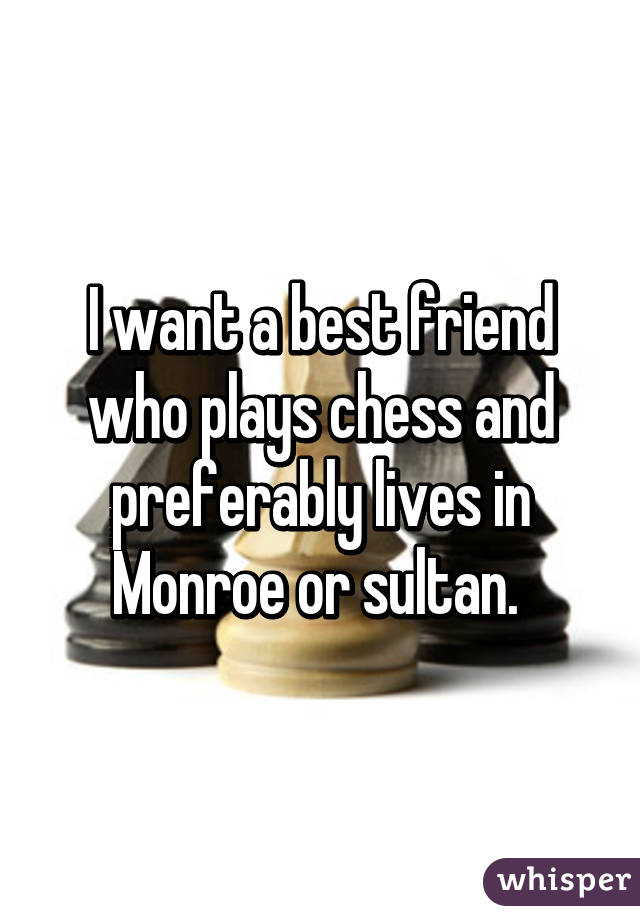 I want a best friend who plays chess and preferably lives in Monroe or sultan.