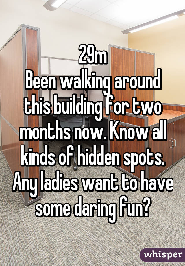 29m Been walking around this building for two months now. Know all kinds of hidden spots. Any ladies want to have some daring fun?