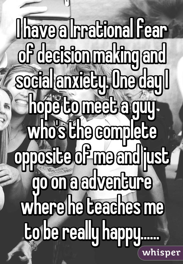 I have a Irrational fear of decision making and social anxiety. One day I hope to meet a guy who's the complete opposite of me and just go on a adventure where he teaches me to be really happy......