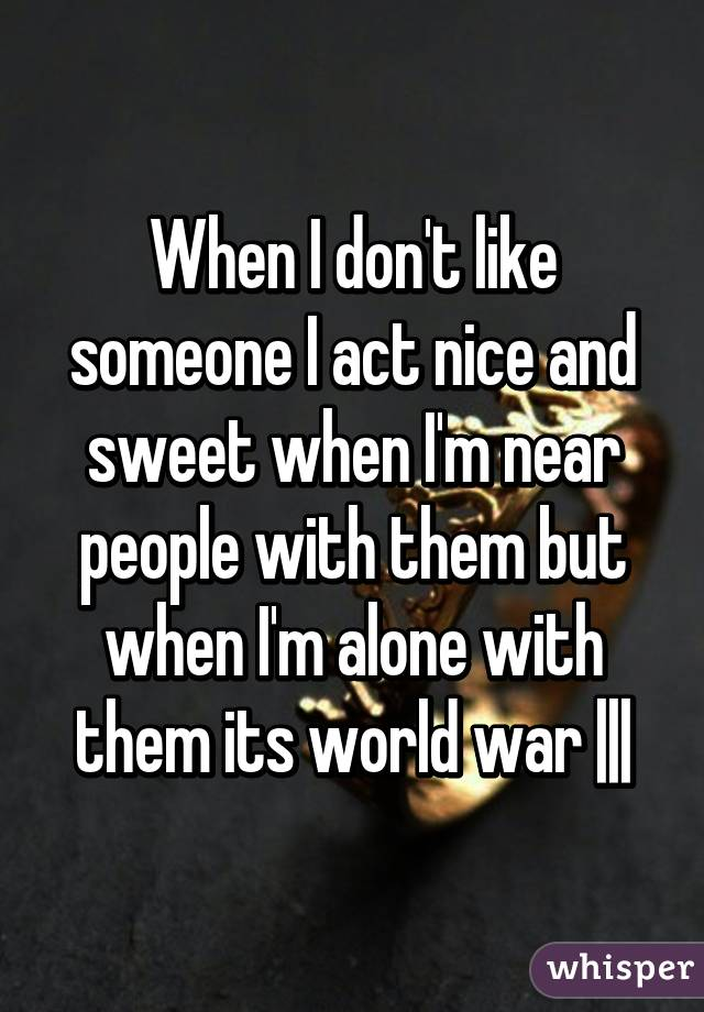 When I don't like someone I act nice and sweet when I'm near people with them but when I'm alone with them its world war    