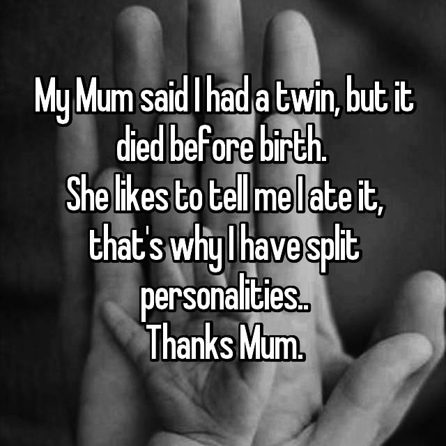 My Mum said I had a twin, but it died before birth.  She likes to tell me I ate it, that's why I have split personalities.. Thanks Mum.