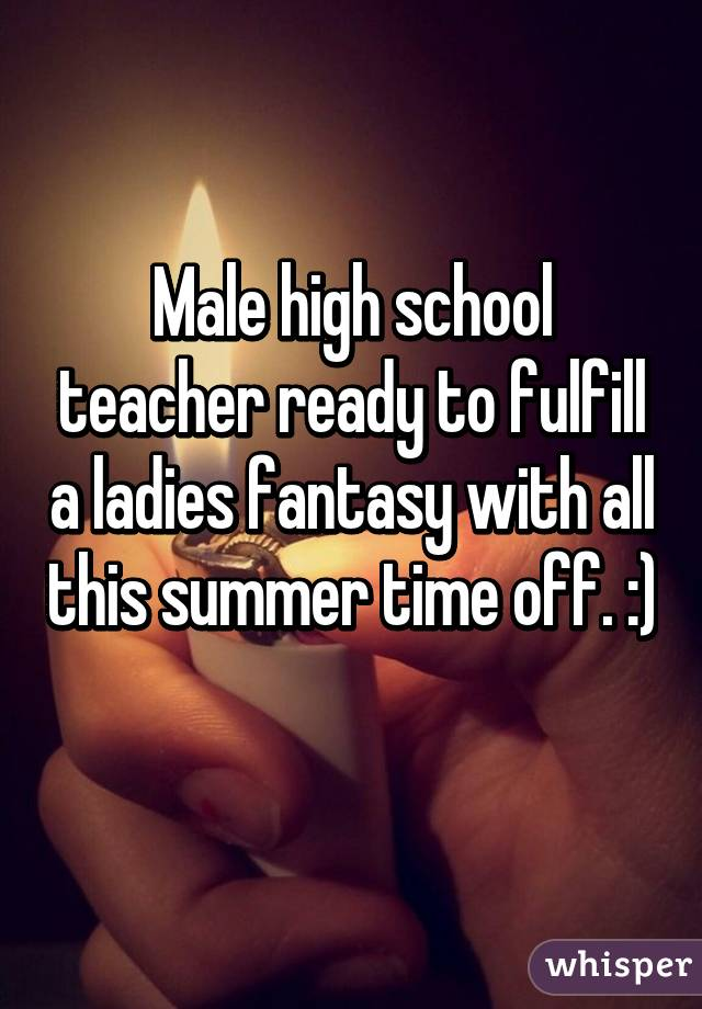Male high school teacher ready to fulfill a ladies fantasy with all this summer time off. :)
