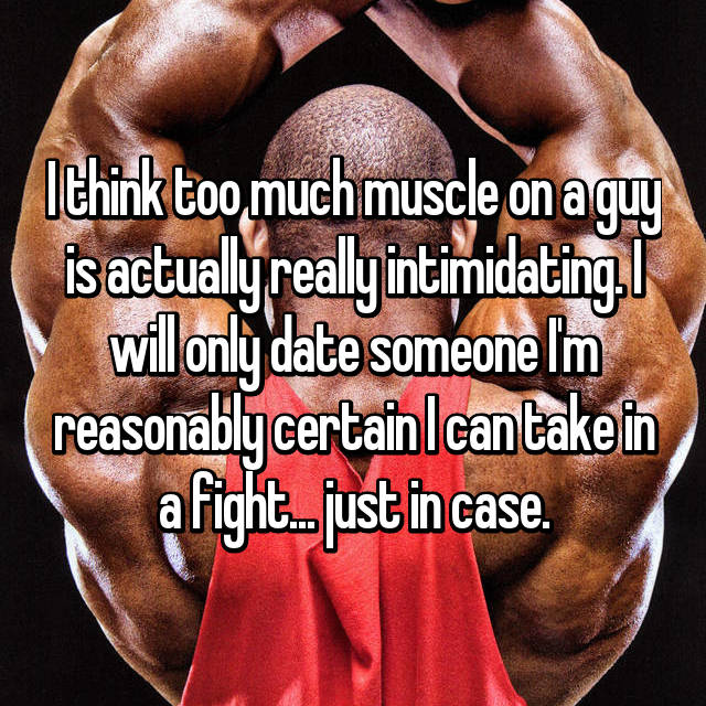 I think too much muscle on a guy is actually really intimidating. I will only date someone I'm reasonably certain I can take in a fight... just in case.