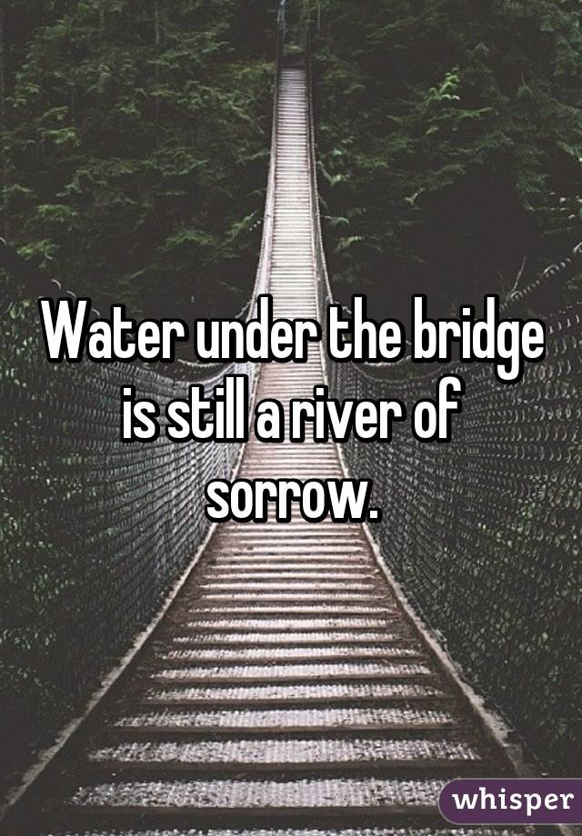 Water under the bridge is still a river of sorrow.