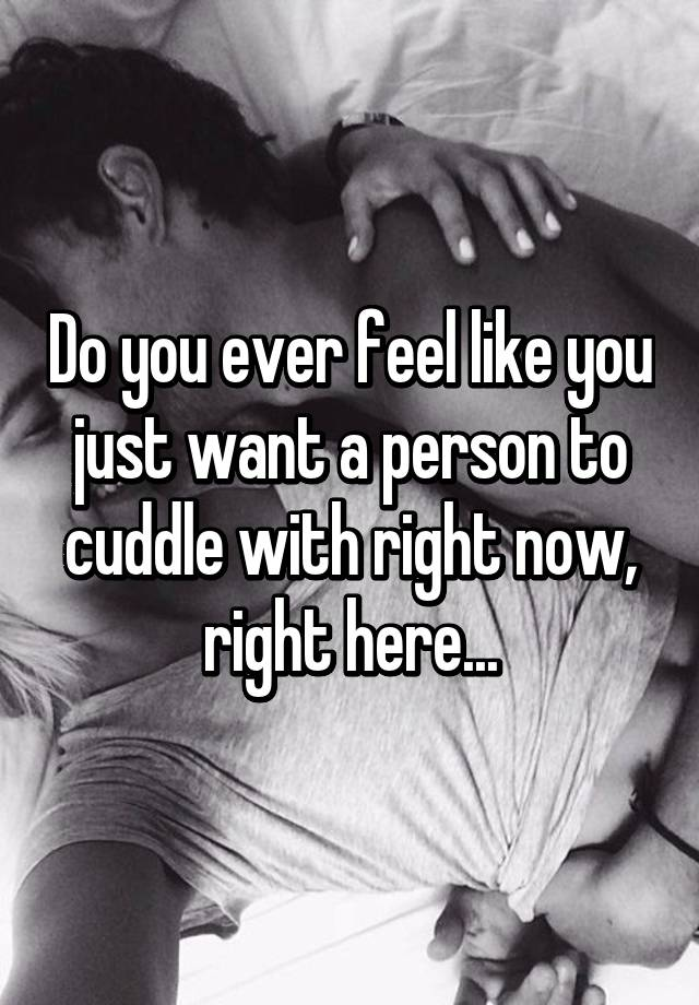 Do you ever feel like you just want a person to cuddle ...