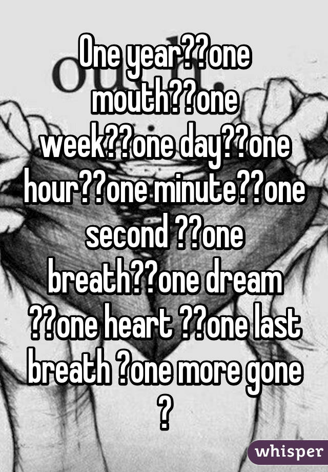 One year❤️one mouth❤️one week❤️one day❤️one hour❤️one minute❤️one second ❤️one breath❤️one dream ❤️one heart ❤️one last breath 💔one more gone 💔
