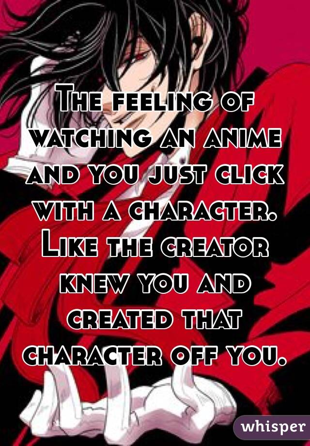 The feeling of watching an anime and you just click with a character.  Like the creator knew you and created that character off you.