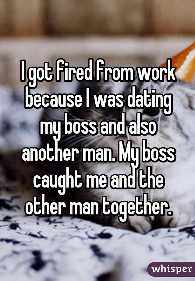 I got fired from work because I was dating my boss and also another man. My boss caught me and the other man together.