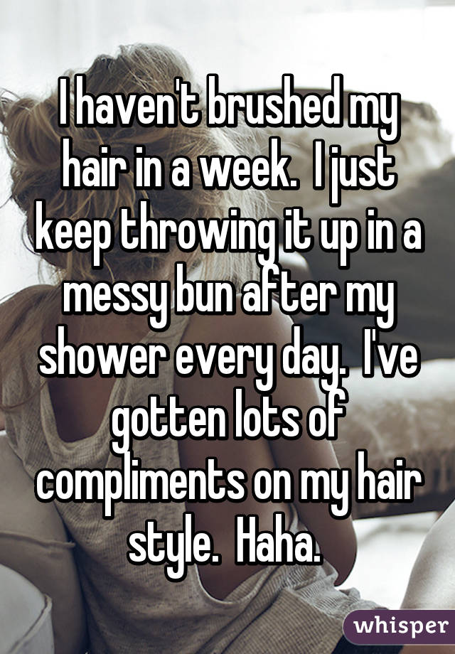 I haven't brushed my hair in a week.  I just keep throwing it up in a messy bun after my shower every day.  I've gotten lots of compliments on my hair style.  Haha.