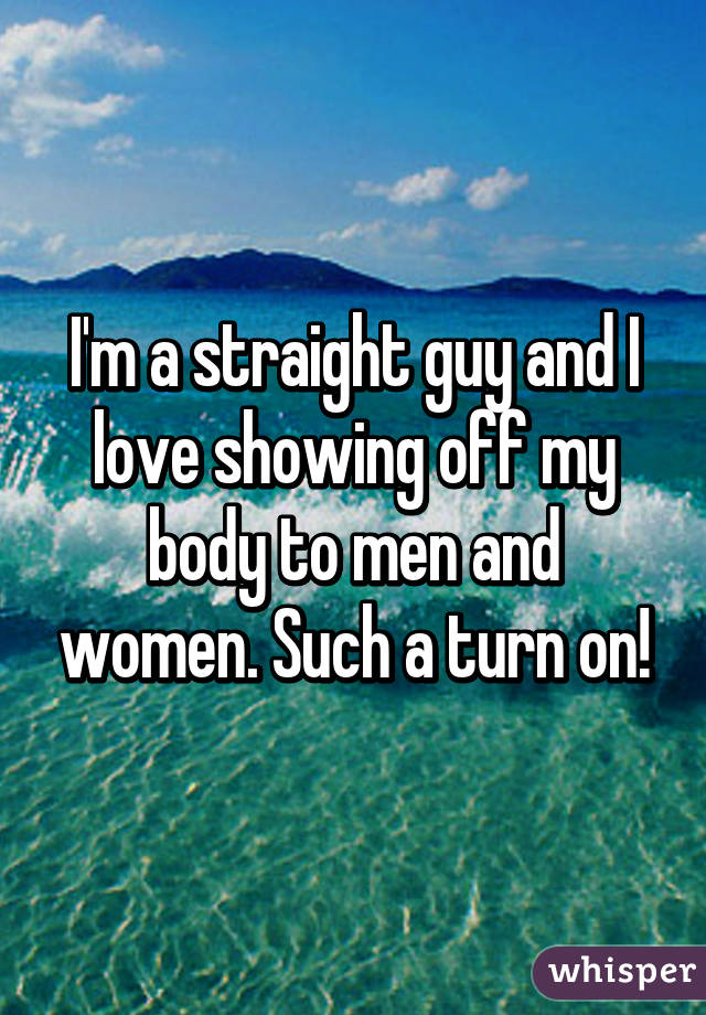 I'm a straight guy and I love showing off my body to men and women. Such a turn on!