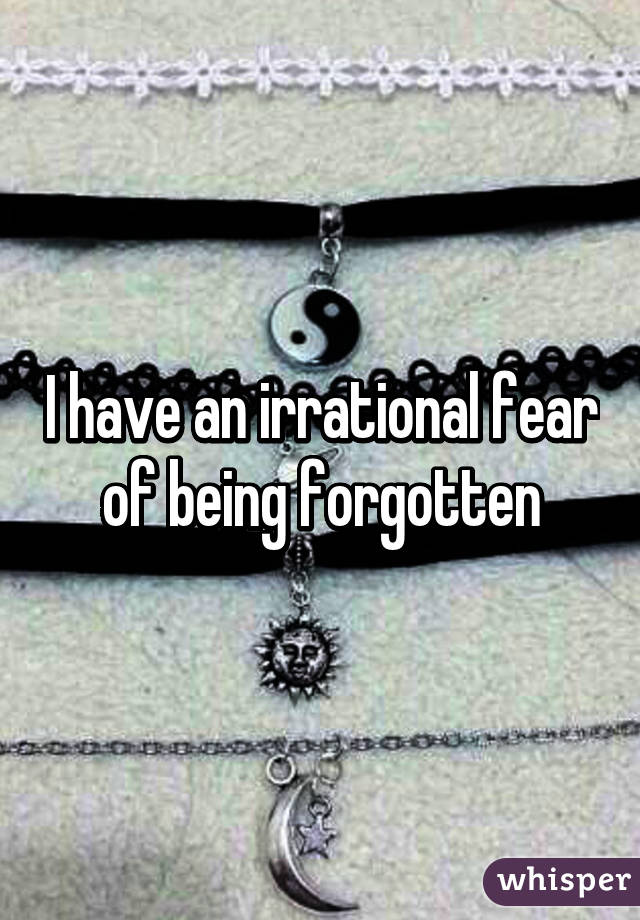 I have an irrational fear of being forgotten