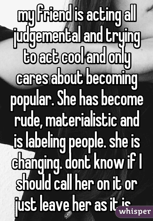 my friend is acting all judgemental and trying to act cool and only cares about becoming popular. She has become rude, materialistic and is labeling people. she is changing. dont know if I should call her on it or just leave her as it is...