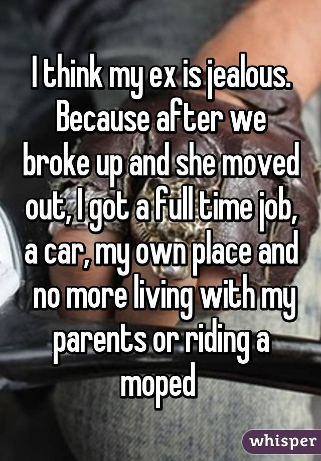 I think my ex is jealous. Because after we broke up and she moved out, I got a full time job, a car, my own place and  no more living with my parents or riding a moped