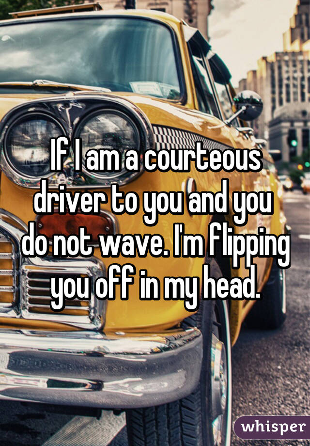 If I am a courteous driver to you and you  do not wave. I'm flipping you off in my head.