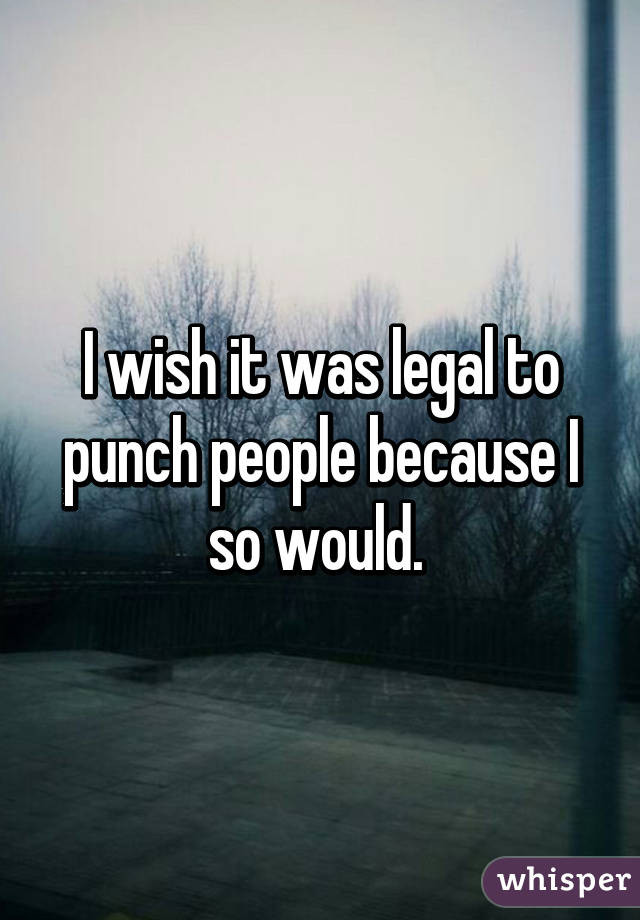 I wish it was legal to punch people because I so would.