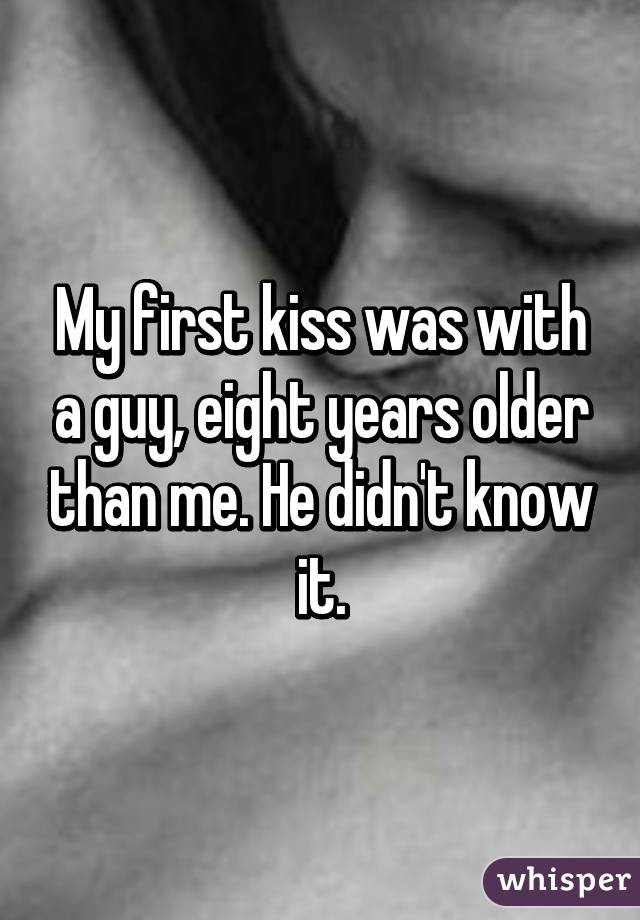 My first kiss was with a guy, eight years older than me. He didn't know it.