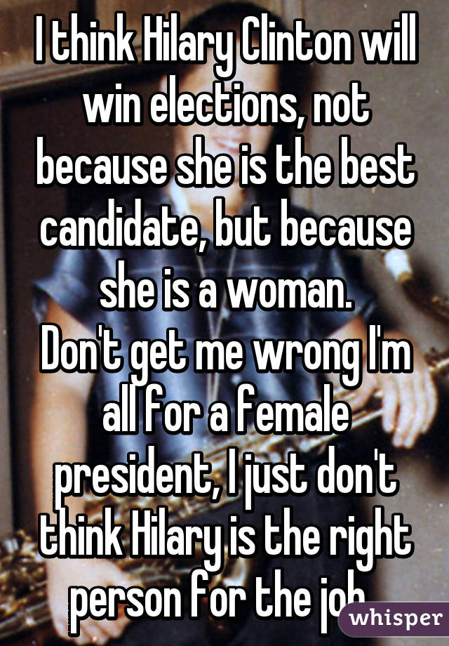 I think Hilary Clinton will win elections, not because she is the best candidate, but because she is a woman. Don't get me wrong I'm all for a female president, I just don't think Hilary is the right person for the job.