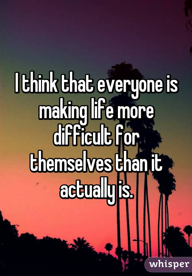 I think that everyone is making life more difficult for themselves than it actually is.