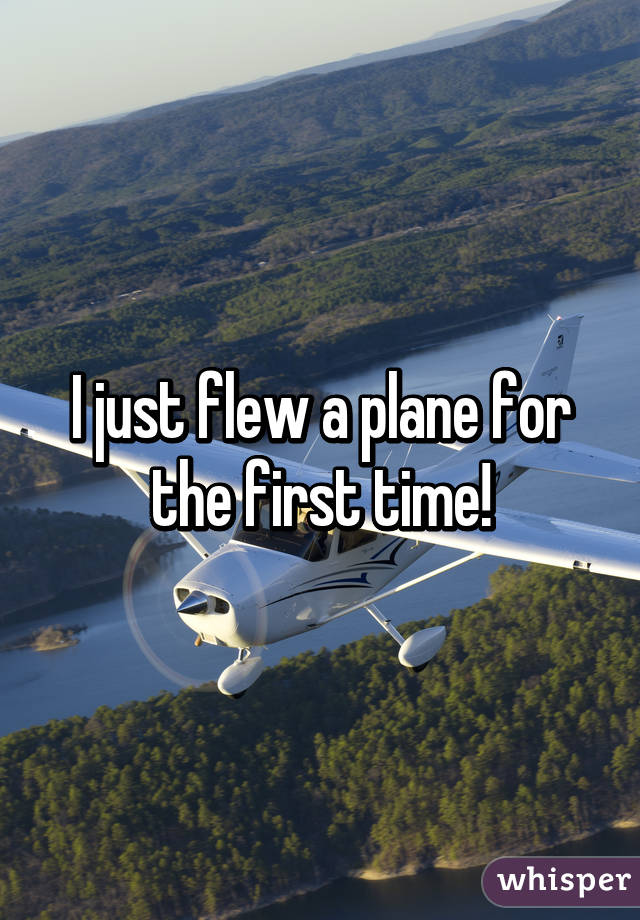 I just flew a plane for the first time!