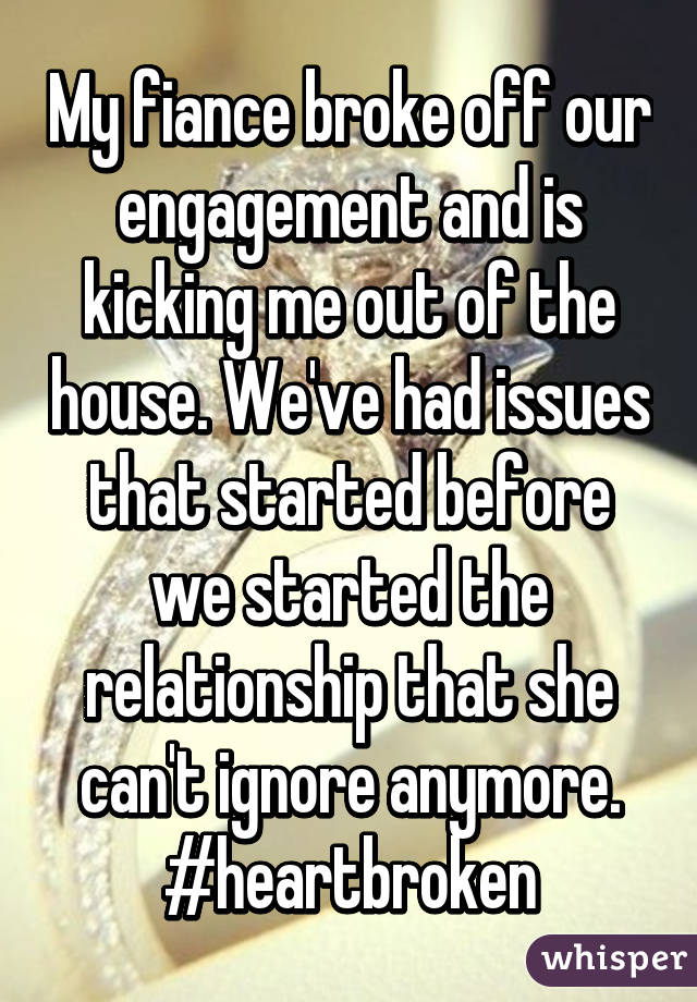 My fiance broke off our engagement and is kicking me out of the house. We've had issues that started before we started the relationship that she can't ignore anymore. #heartbroken