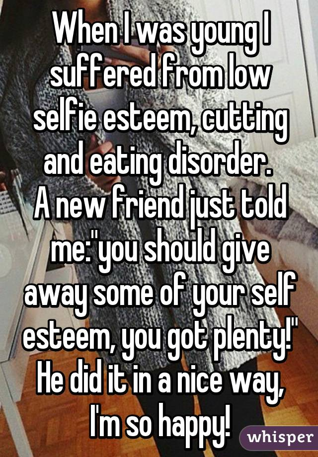 """When I was young I suffered from low selfie esteem, cutting and eating disorder.  A new friend just told me:""""you should give away some of your self esteem, you got plenty!"""" He did it in a nice way, I'm so happy!"""