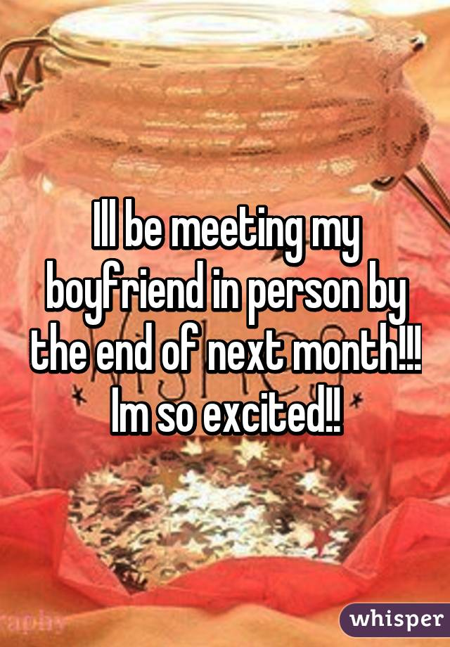 Ill be meeting my boyfriend in person by the end of next month!!! Im so excited!!