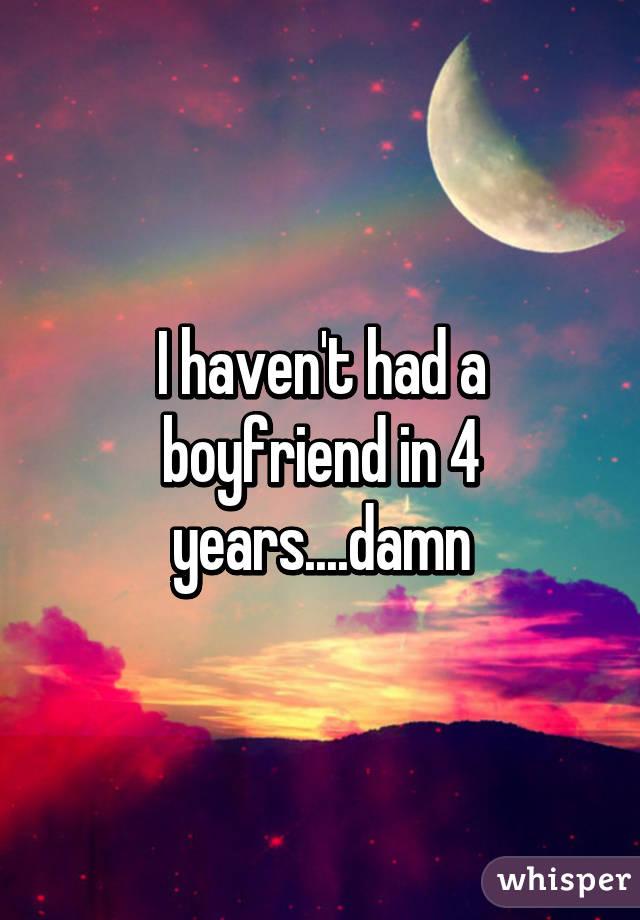 I haven't had a boyfriend in 4 years....damn
